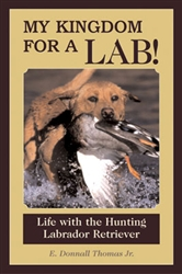 My Kingdom for a Lab; Life with the Hunting Labrador Retriever